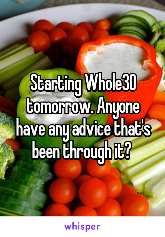 Starting Whole30 tomorrow. Anyone have any advice that's been through it?