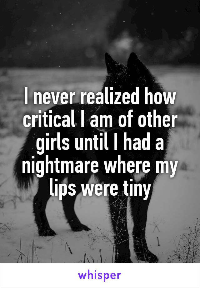 I never realized how critical I am of other girls until I had a nightmare where my lips were tiny