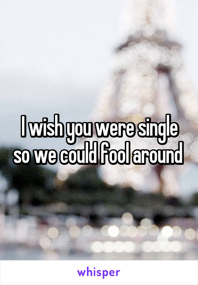 I wish you were single so we could fool around