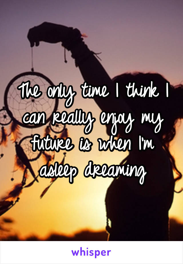 The only time I think I can really enjoy my future is when I'm asleep dreaming