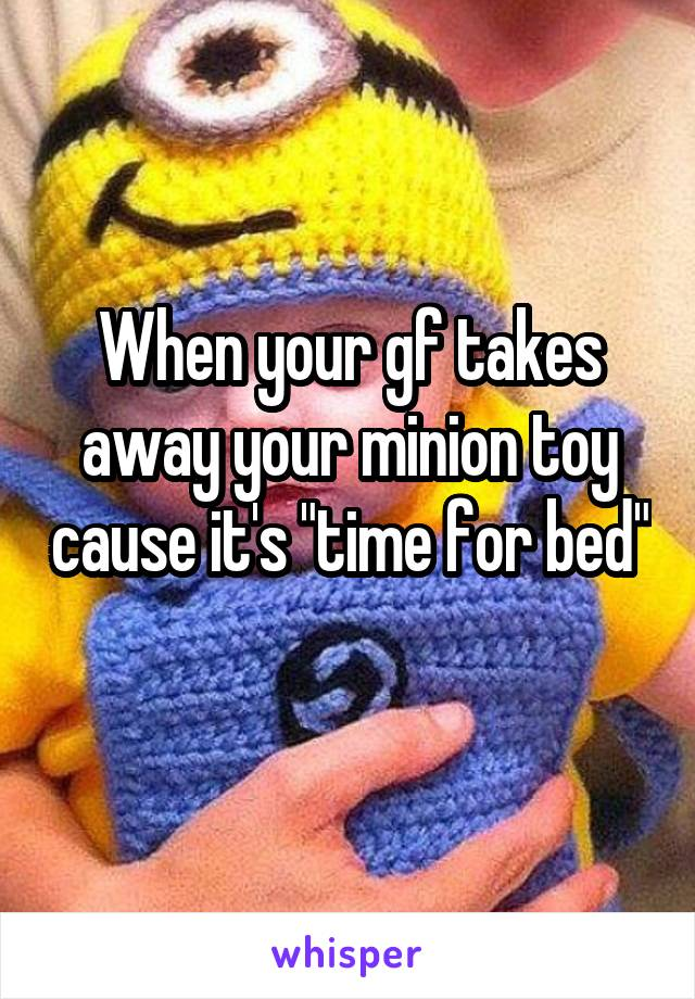 """When your gf takes away your minion toy cause it's """"time for bed"""""""