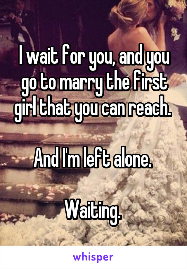 I wait for you, and you go to marry the first girl that you can reach.   And I'm left alone.   Waiting.