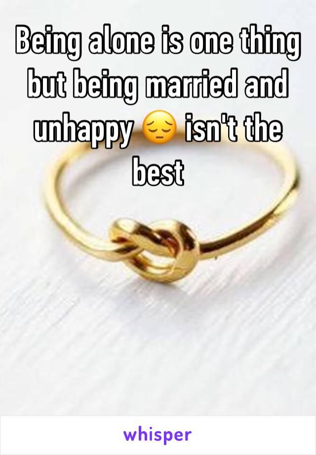 Being alone is one thing but being married and unhappy 😔 isn't the best