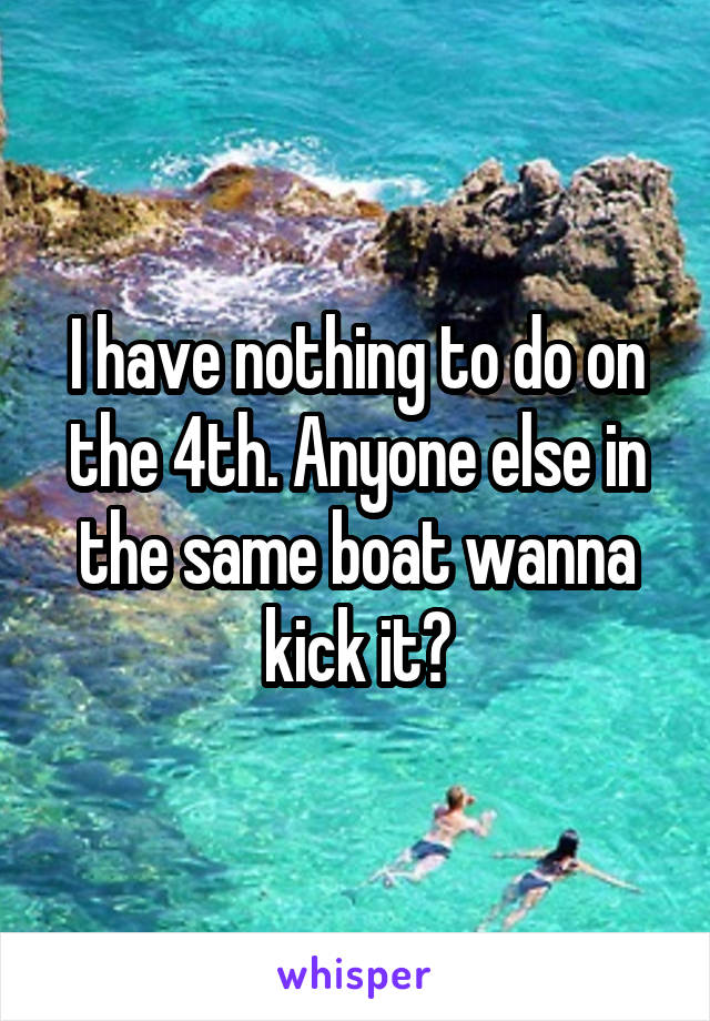 I have nothing to do on the 4th. Anyone else in the same boat wanna kick it?