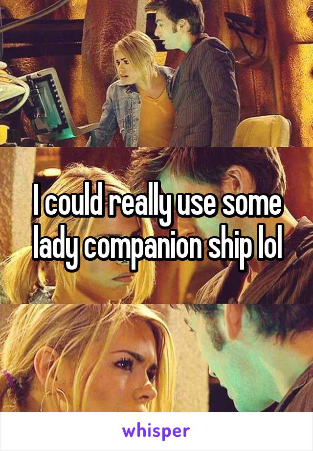I could really use some lady companion ship lol