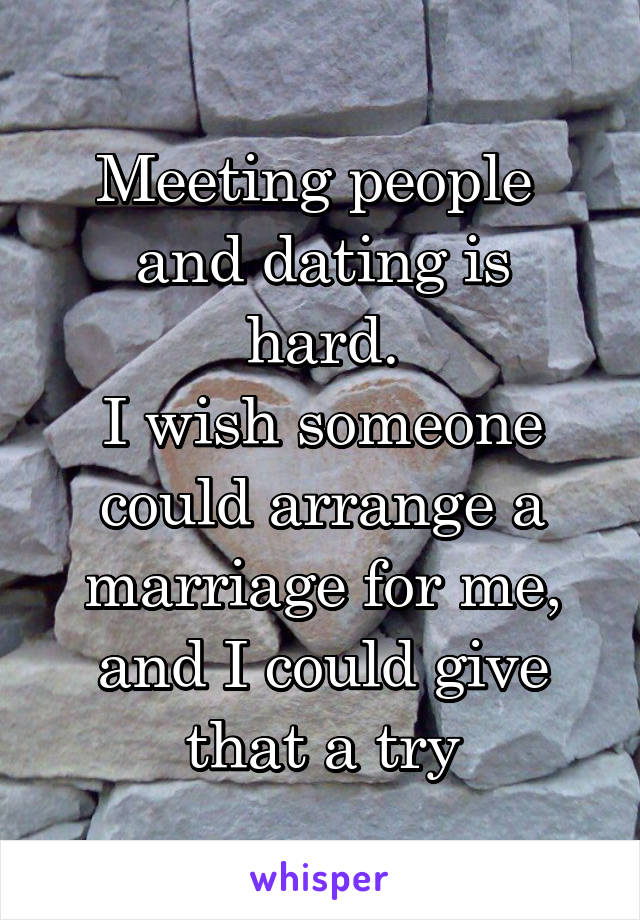 Meeting people  and dating is hard. I wish someone could arrange a marriage for me, and I could give that a try