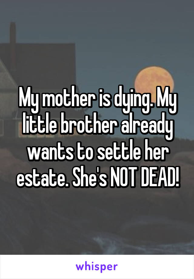 My mother is dying. My little brother already wants to settle her estate. She's NOT DEAD!