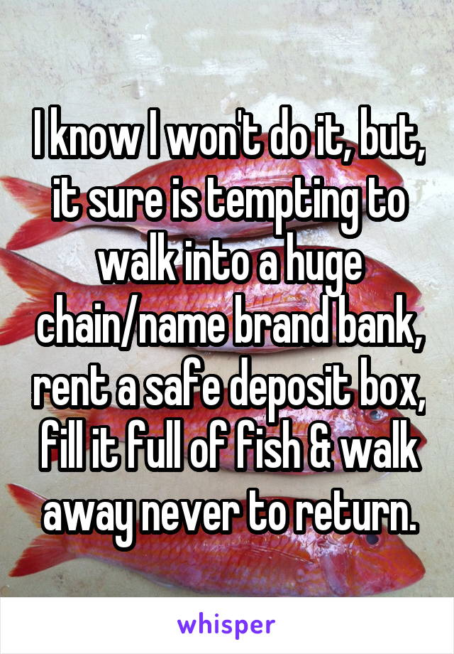 I know I won't do it, but, it sure is tempting to walk into a huge chain/name brand bank, rent a safe deposit box, fill it full of fish & walk away never to return.