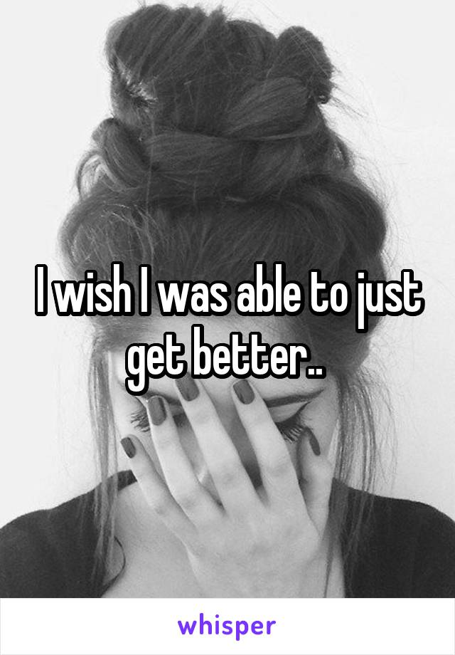 I wish I was able to just get better..