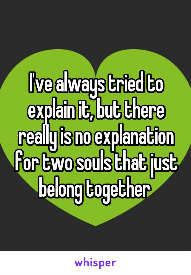 I've always tried to explain it, but there really is no explanation for two souls that just belong together