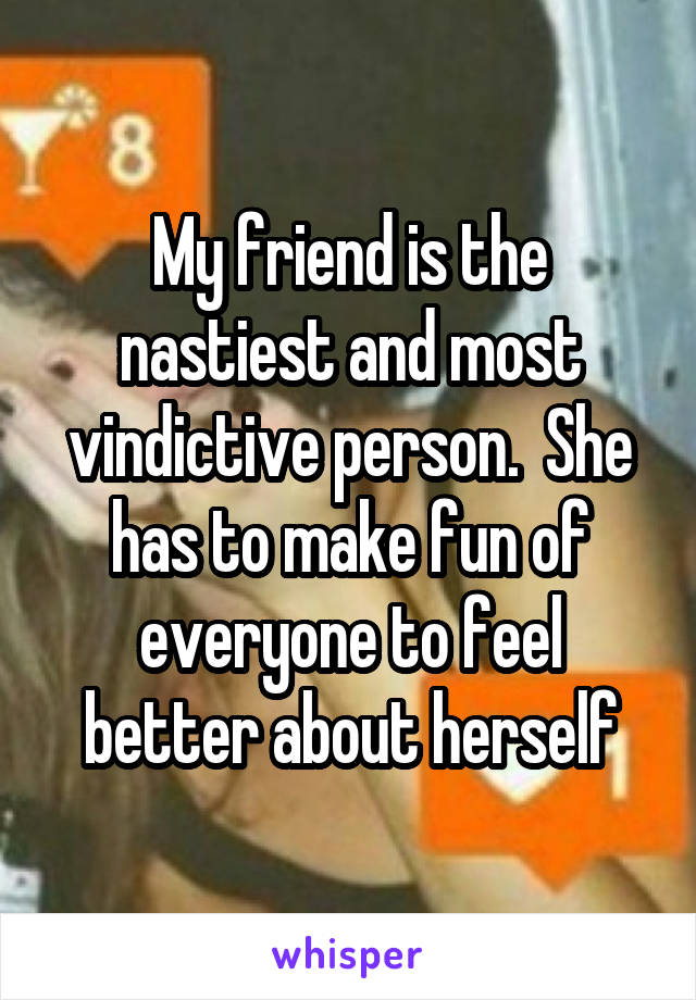 My friend is the nastiest and most vindictive person.  She has to make fun of everyone to feel better about herself