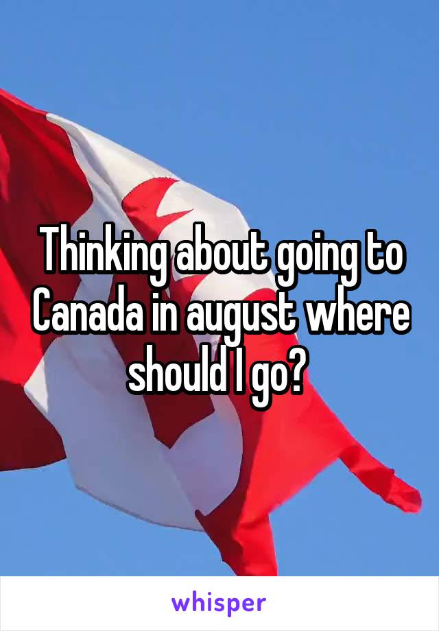 Thinking about going to Canada in august where should I go?