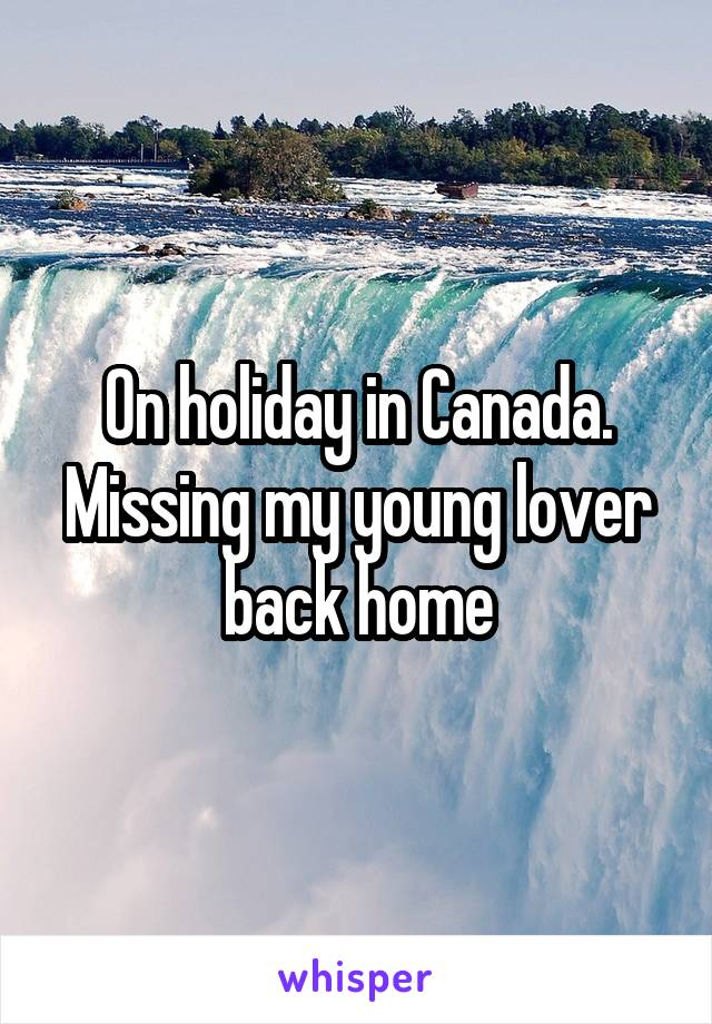 On holiday in Canada. Missing my young lover back home