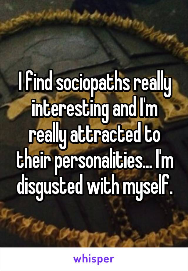I find sociopaths really interesting and I'm really attracted to their personalities... I'm disgusted with myself.