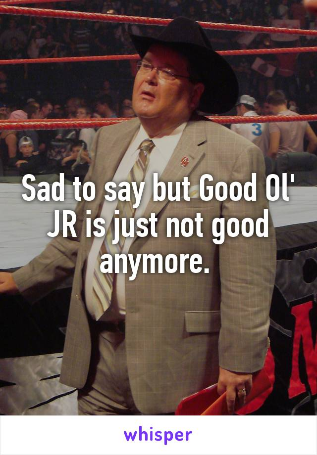 Sad to say but Good Ol' JR is just not good anymore.