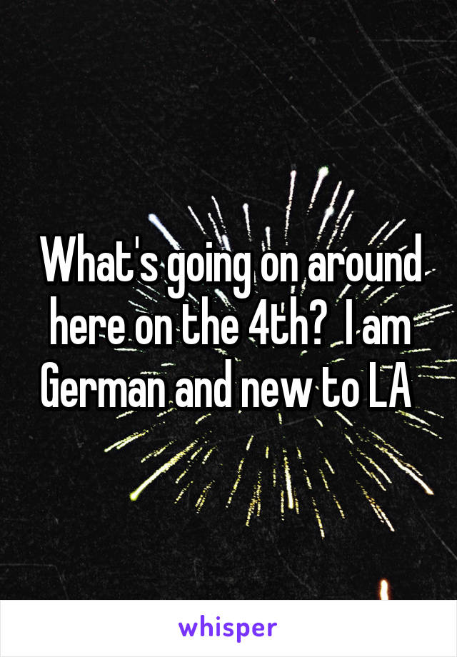 What's going on around here on the 4th?  I am German and new to LA