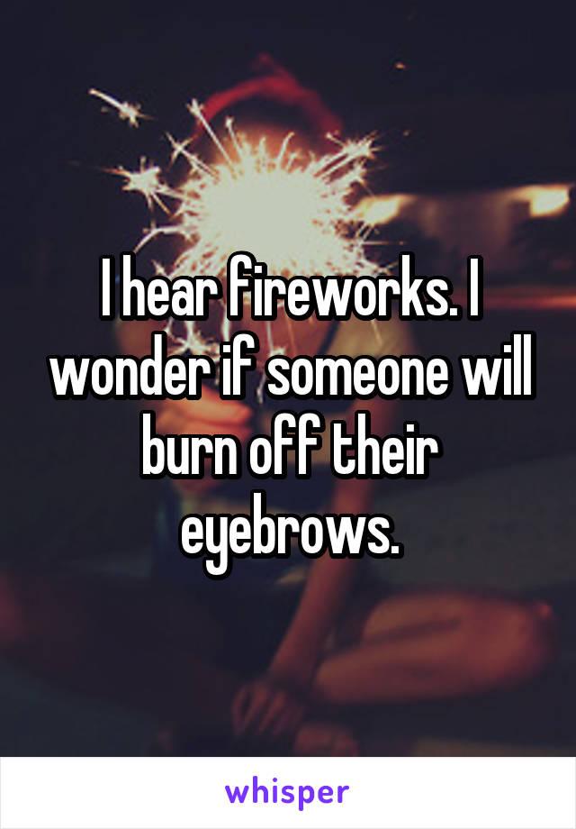 I hear fireworks. I wonder if someone will burn off their eyebrows.