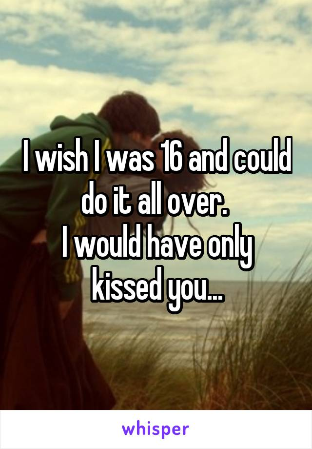 I wish I was 16 and could do it all over.  I would have only kissed you...