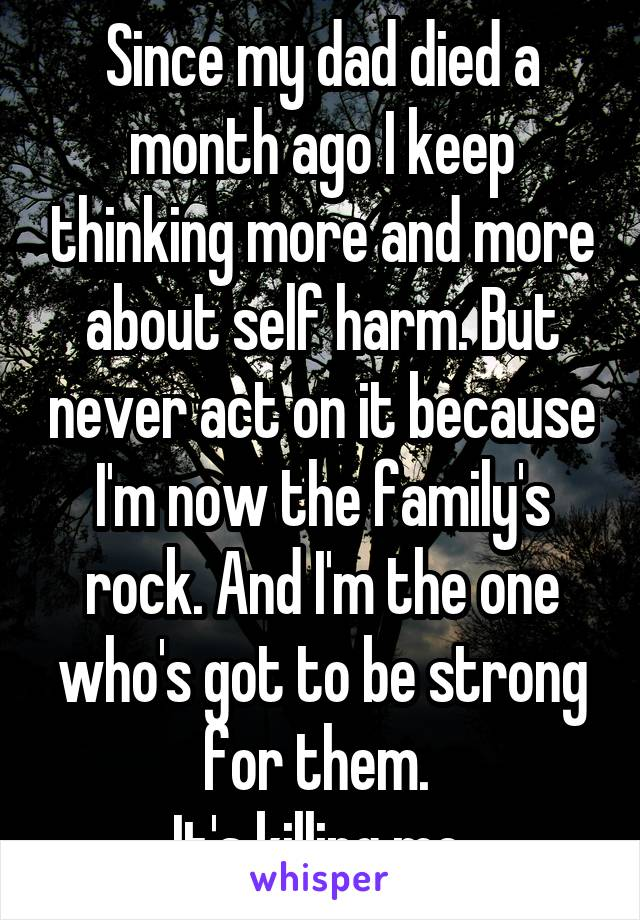 Since my dad died a month ago I keep thinking more and more about self harm. But never act on it because I'm now the family's rock. And I'm the one who's got to be strong for them.  It's killing me.