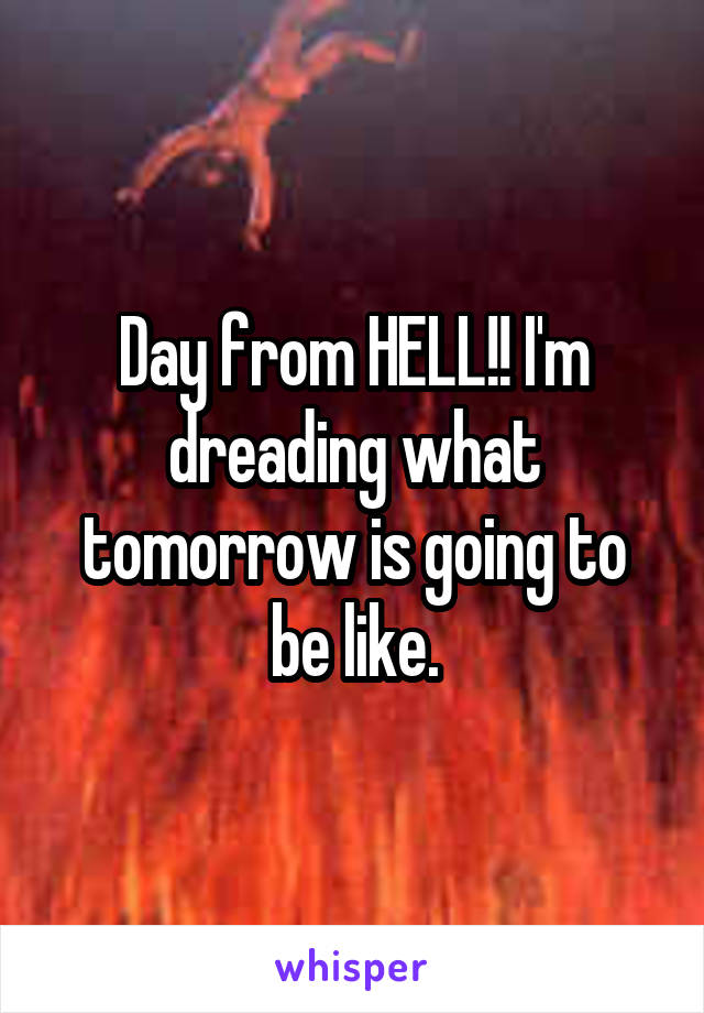 Day from HELL!! I'm dreading what tomorrow is going to be like.