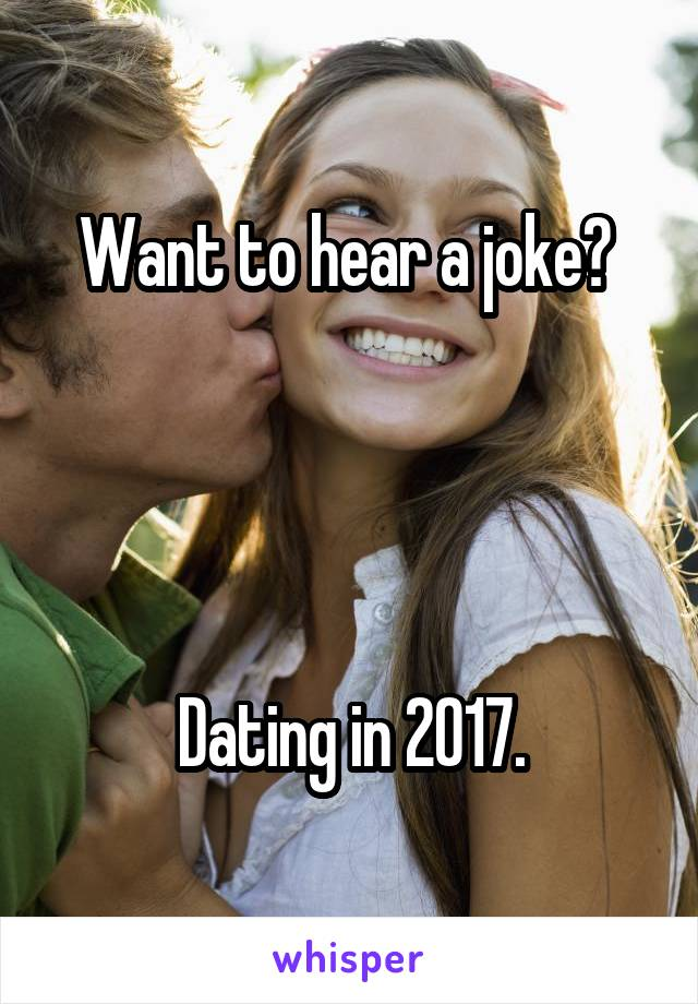 Want to hear a joke?      Dating in 2017.