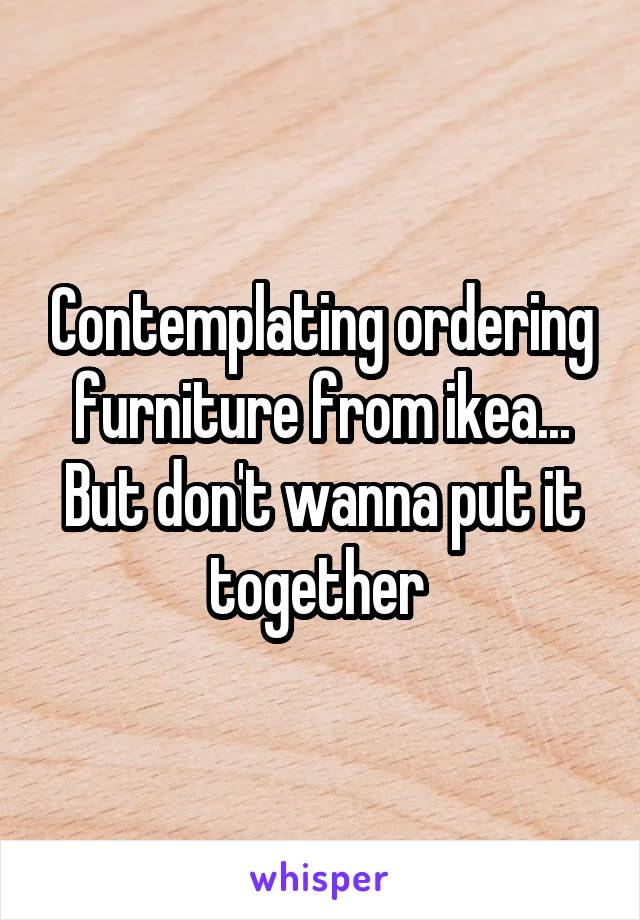Contemplating ordering furniture from ikea... But don't wanna put it together