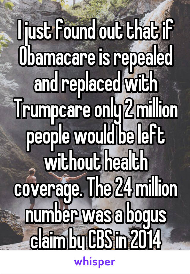I just found out that if Obamacare is repealed and replaced with Trumpcare only 2 million people would be left without health coverage. The 24 million number was a bogus claim by CBS in 2014
