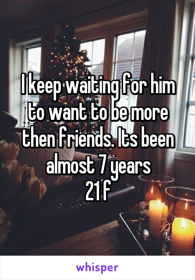 I keep waiting for him to want to be more then friends. Its been almost 7 years 21 f