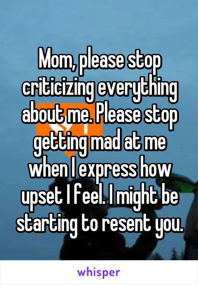 Mom, please stop criticizing everything about me. Please stop getting mad at me when I express how upset I feel. I might be starting to resent you.