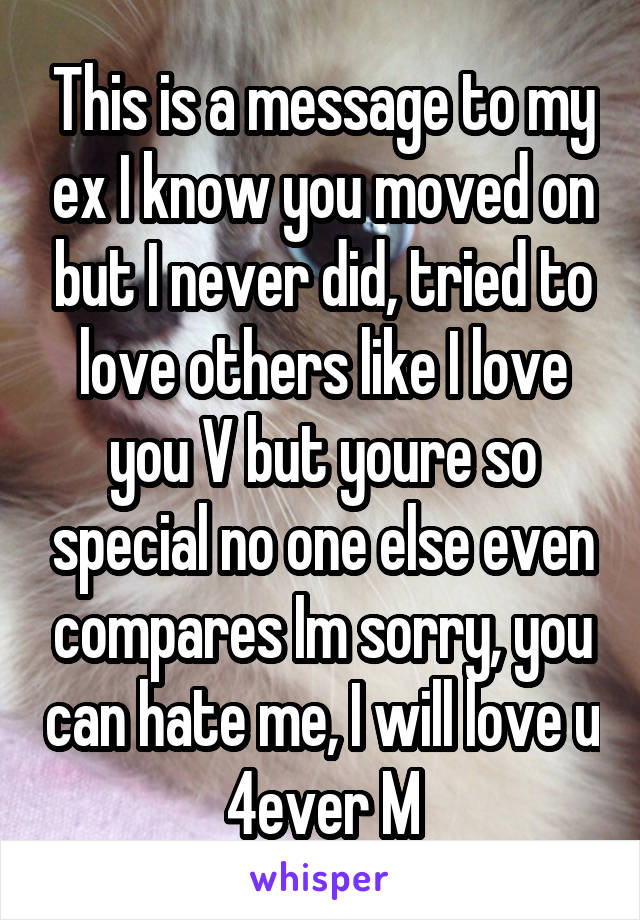This is a message to my ex I know you moved on but I never did, tried to love others like I love you V but youre so special no one else even compares Im sorry, you can hate me, I will love u 4ever M