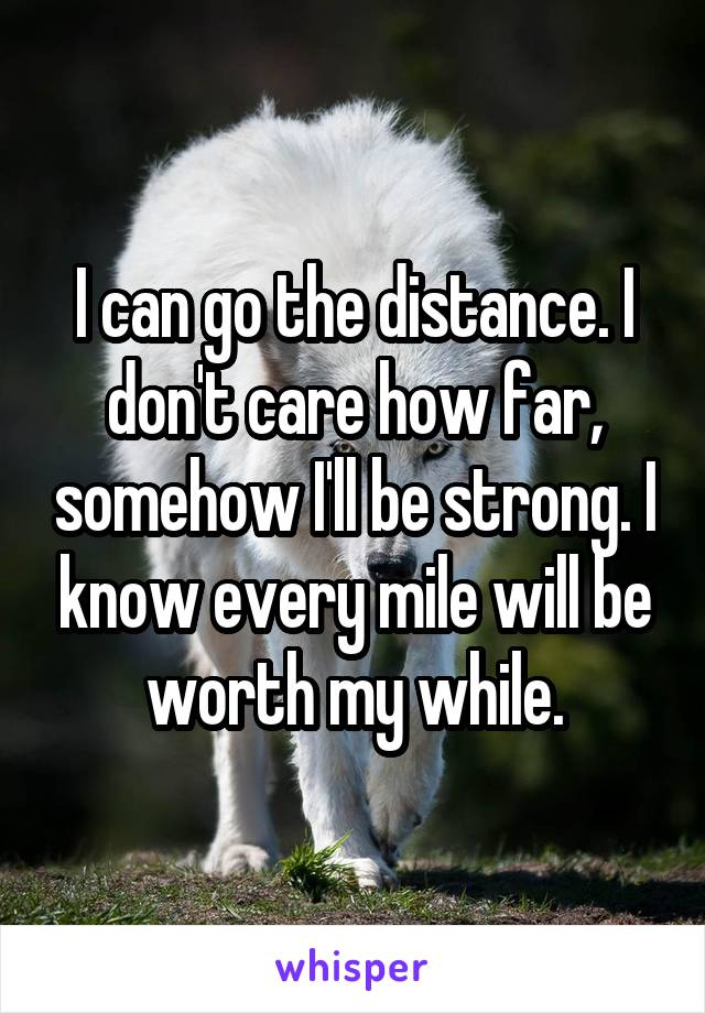 I can go the distance. I don't care how far, somehow I'll be strong. I know every mile will be worth my while.
