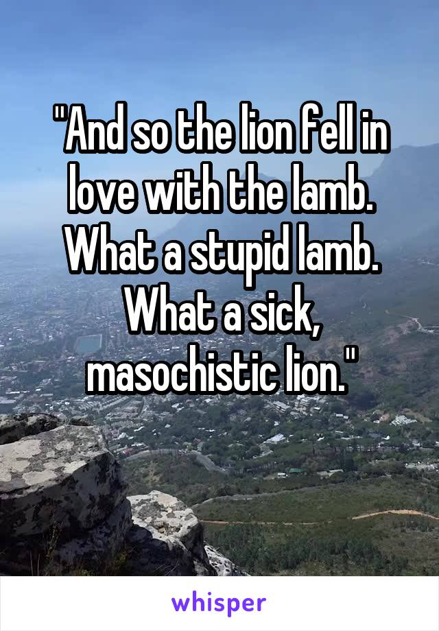 """""""And so the lion fell in love with the lamb. What a stupid lamb. What a sick, masochistic lion."""""""