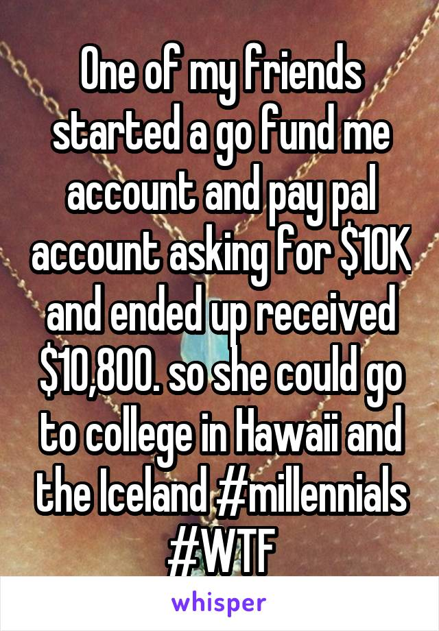One of my friends started a go fund me account and pay pal account asking for $10K and ended up received $10,800. so she could go to college in Hawaii and the Iceland #millennials #WTF