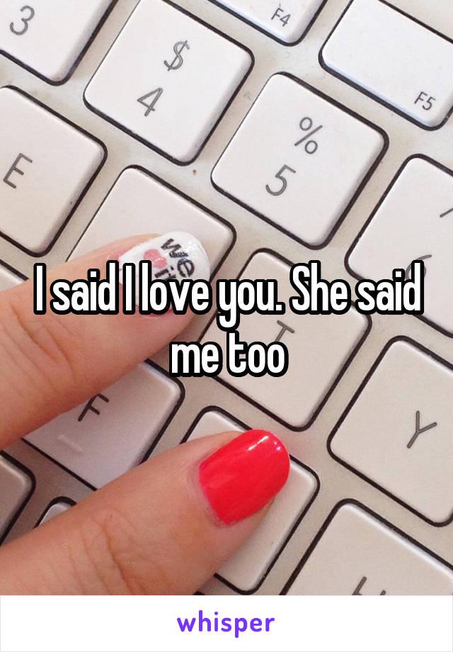 I said I love you. She said me too