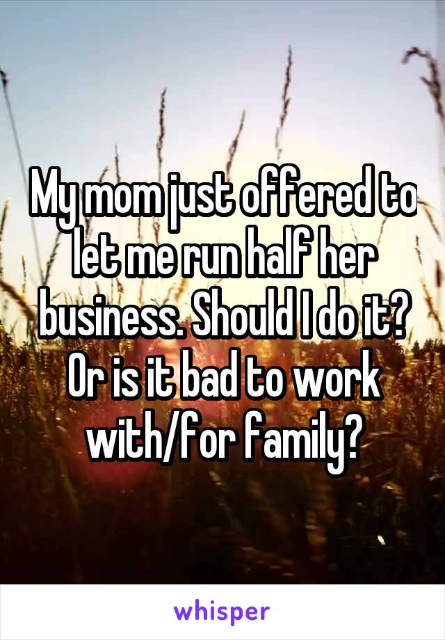 My mom just offered to let me run half her business. Should I do it? Or is it bad to work with/for family?