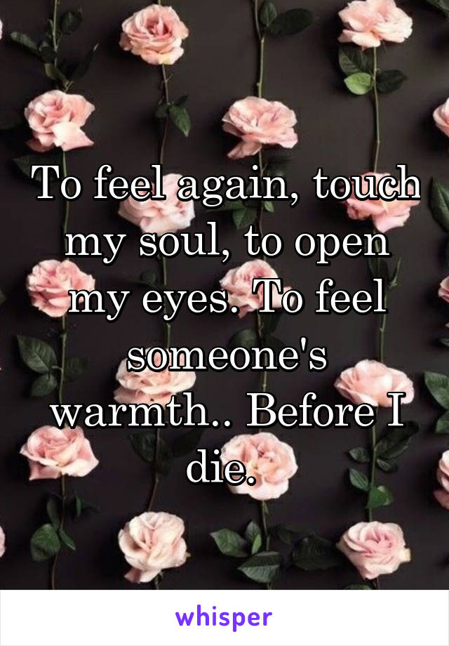 To feel again, touch my soul, to open my eyes. To feel someone's warmth.. Before I die.