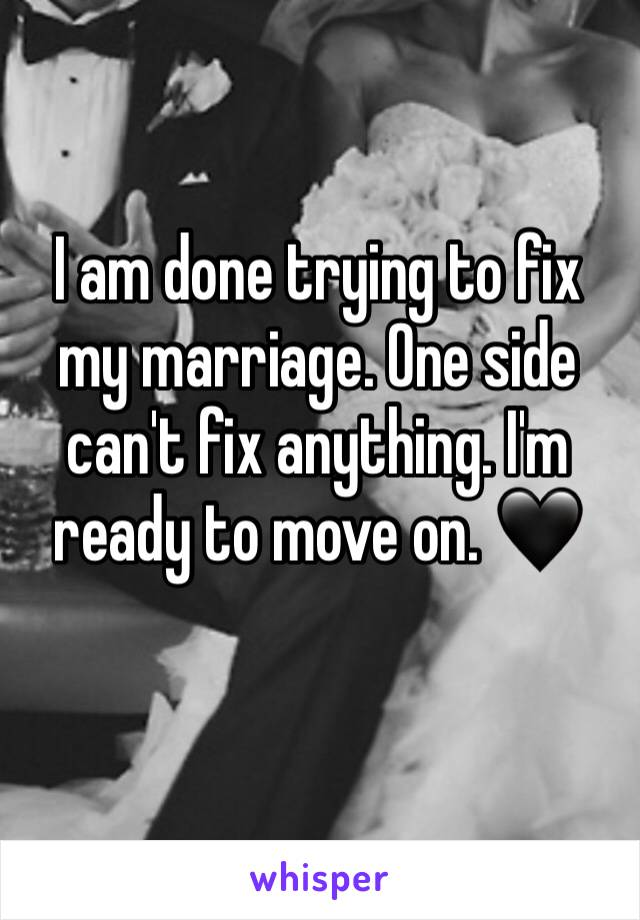 I am done trying to fix my marriage. One side can't fix anything. I'm ready to move on. 🖤