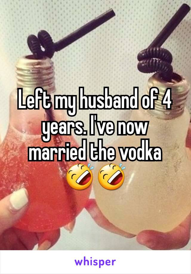 Left my husband of 4 years. I've now married the vodka 🤣🤣