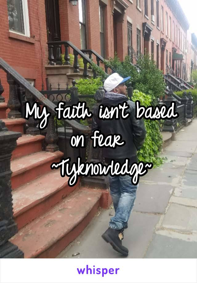 My faith isn't based on fear  ~Tyknowledge~
