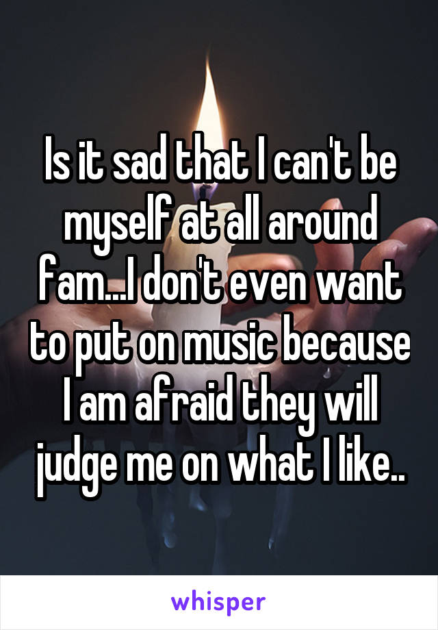 Is it sad that I can't be myself at all around fam...I don't even want to put on music because I am afraid they will judge me on what I like..