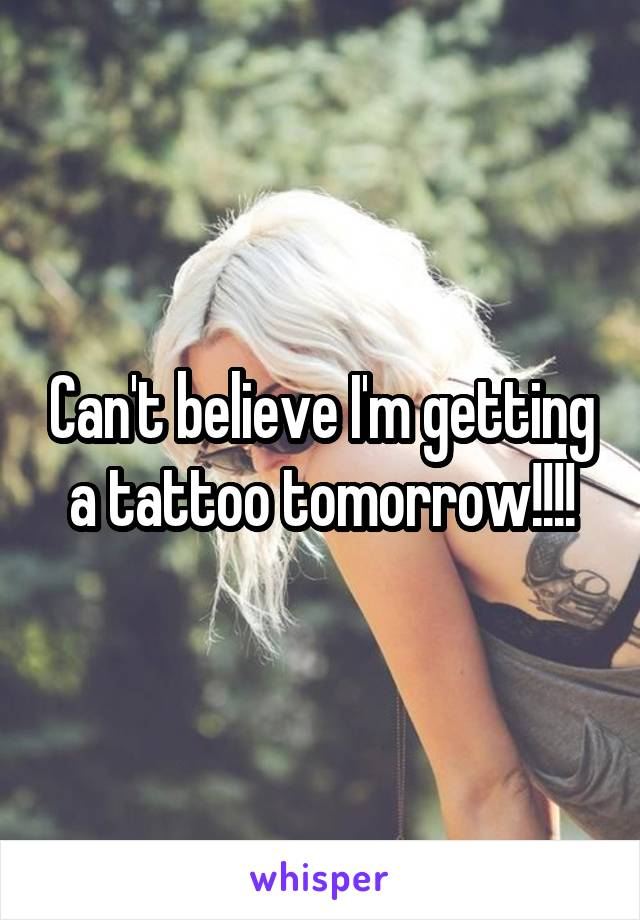 Can't believe I'm getting a tattoo tomorrow!!!!