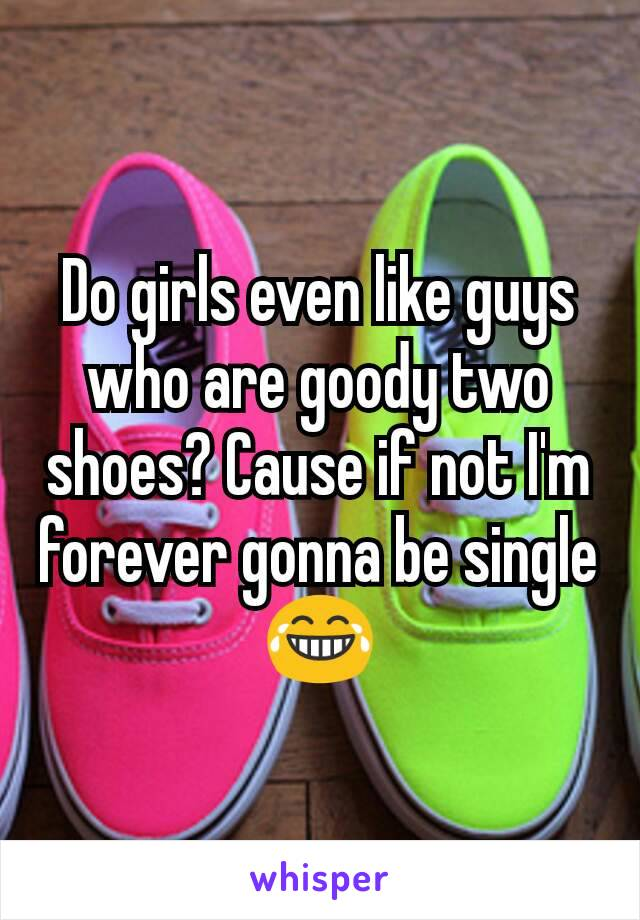 Do girls even like guys who are goody two shoes? Cause if not I'm forever gonna be single 😂