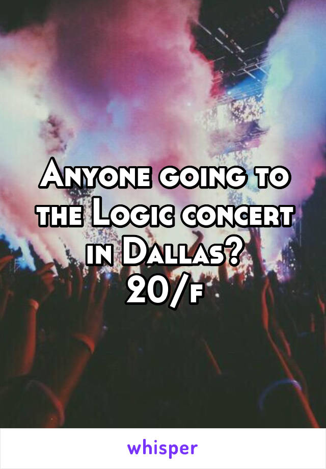 Anyone going to the Logic concert in Dallas? 20/f