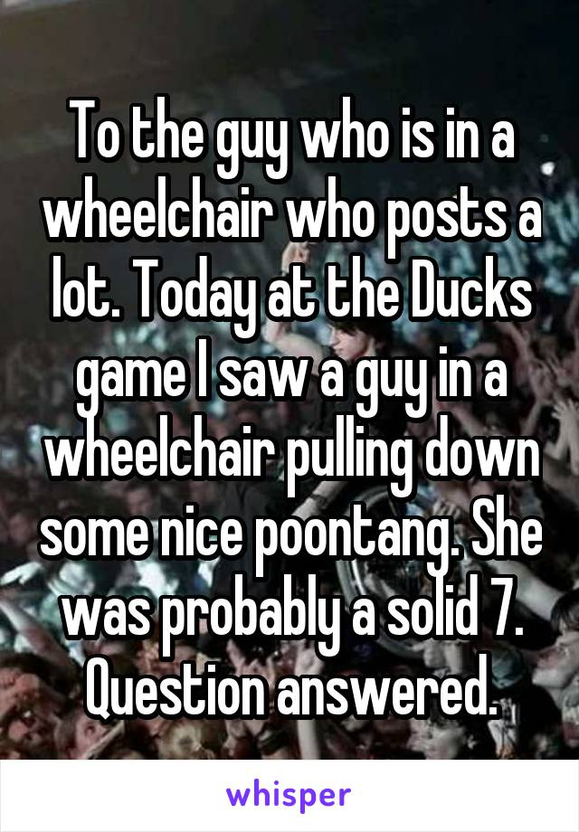To the guy who is in a wheelchair who posts a lot. Today at the Ducks game I saw a guy in a wheelchair pulling down some nice poontang. She was probably a solid 7. Question answered.