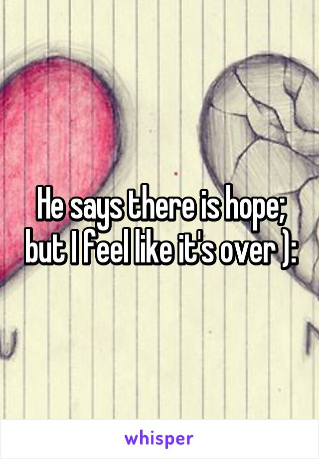 He says there is hope; but I feel like it's over ):