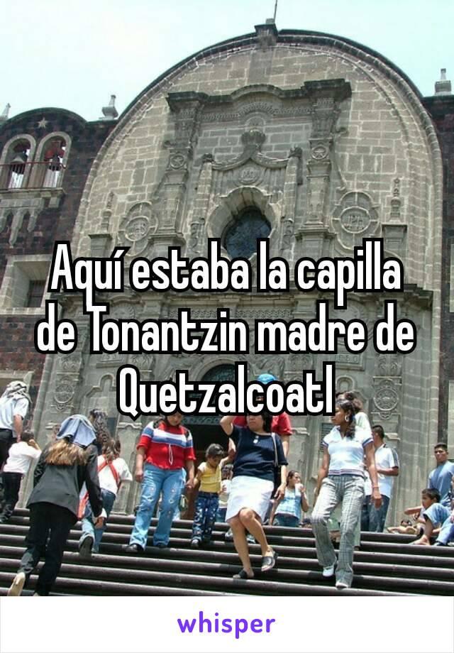 Aquí estaba la capilla de Tonantzin madre de Quetzalcoatl
