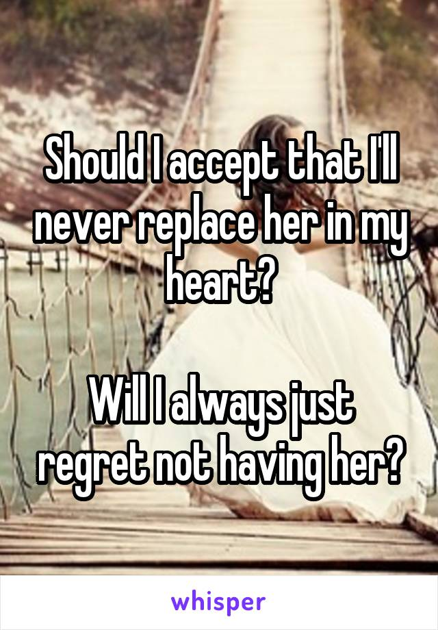 Should I accept that I'll never replace her in my heart?  Will I always just regret not having her?