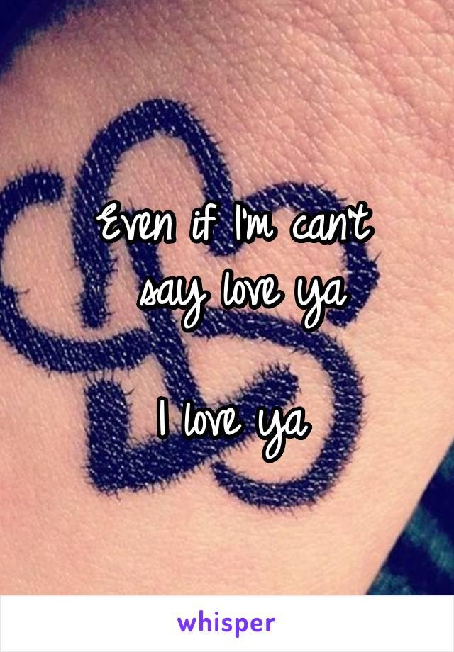 Even if I'm can't  say love ya  I love ya