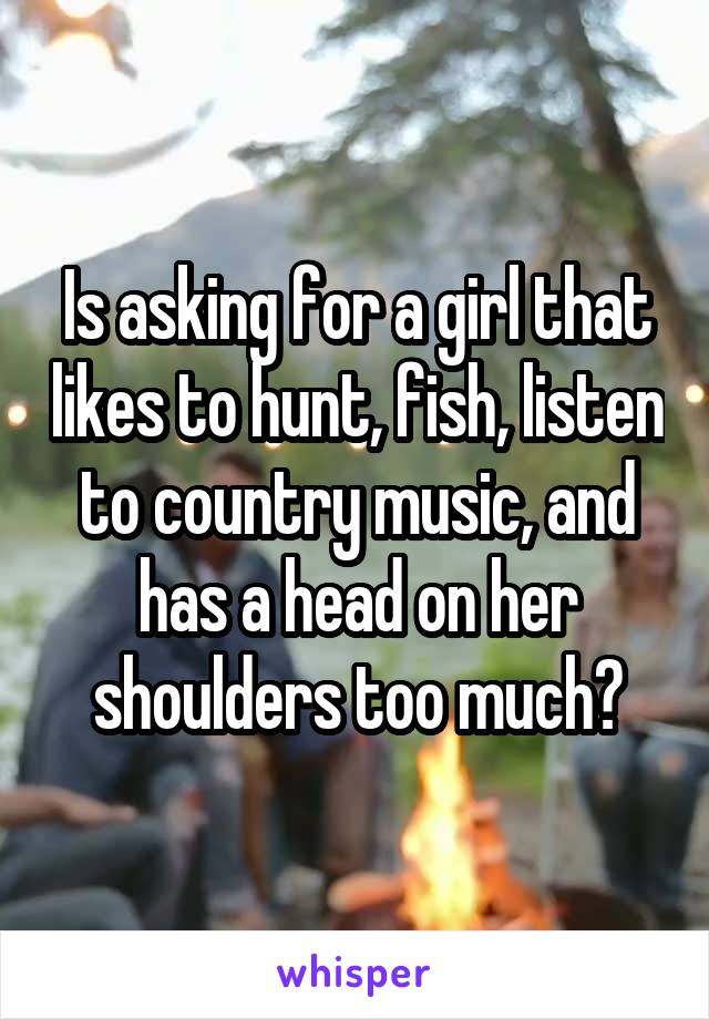 Is asking for a girl that likes to hunt, fish, listen to country music, and has a head on her shoulders too much?