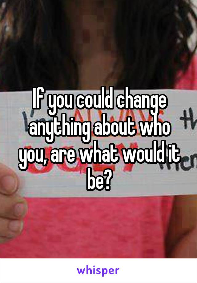 If you could change anything about who you, are what would it be?